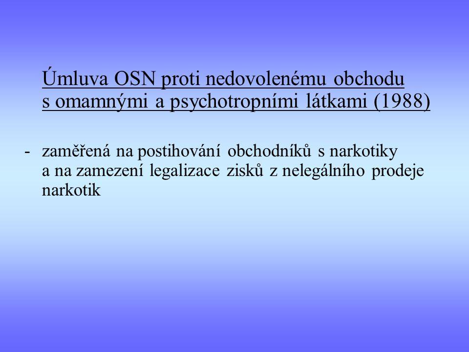 Úmluva OSN proti nedovolenému obchodu s omamnými a psychotropními látkami (1988) -zaměřená na postihování obchodníků s narkotiky a na zamezení legalizace zisků z nelegálního prodeje narkotik