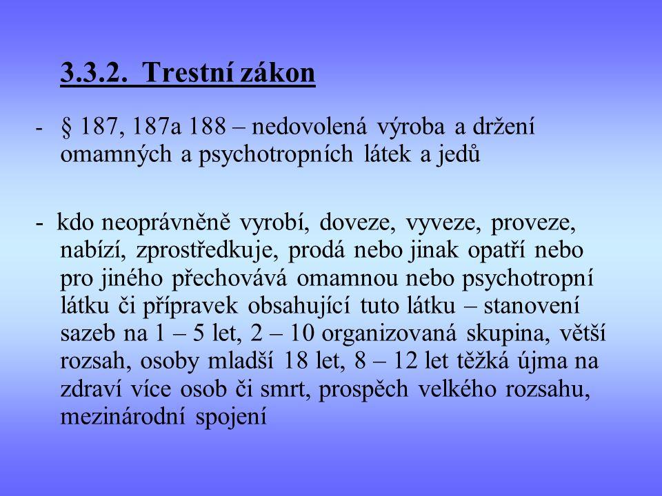 3.3.2. Trestní zákon - § 187, 187a 188 – nedovolená výroba a držení omamných a psychotropních látek a jedů - kdo neoprávněně vyrobí, doveze, vyveze, p