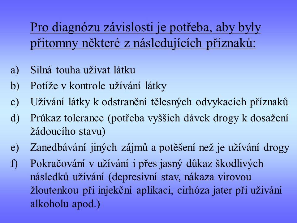 Pro diagnózu závislosti je potřeba, aby byly přítomny některé z následujících příznaků: a)Silná touha užívat látku b)Potíže v kontrole užívání látky c)Užívání látky k odstranění tělesných odvykacích příznaků d)Průkaz tolerance (potřeba vyšších dávek drogy k dosažení žádoucího stavu) e)Zanedbávání jiných zájmů a potěšení než je užívání drogy f)Pokračování v užívání i přes jasný důkaz škodlivých následků užívání (depresivní stav, nákaza virovou žloutenkou při injekční aplikaci, cirhóza jater při užívání alkoholu apod.)