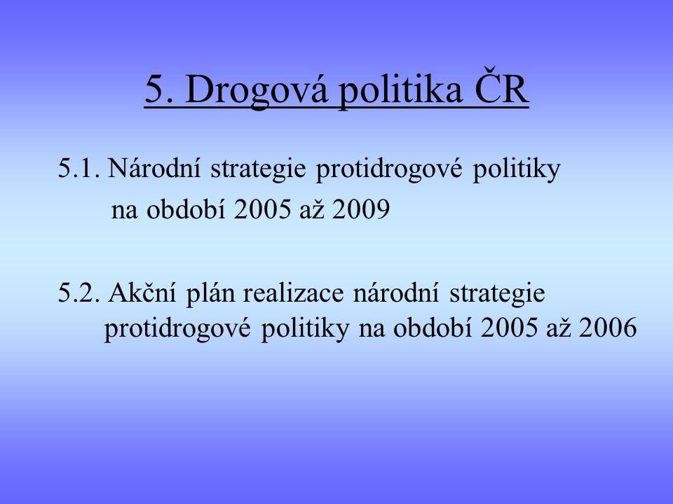 5. Drogová politika ČR 5.1. Národní strategie protidrogové politiky na období 2005 až 2009 5.2. Akční plán realizace národní strategie protidrogové po