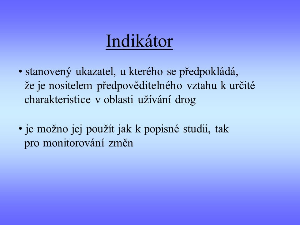 stanovený ukazatel, u kterého se předpokládá, že je nositelem předpověditelného vztahu k určité charakteristice v oblasti užívání drog Indikátor je možno jej použít jak k popisné studii, tak pro monitorování změn