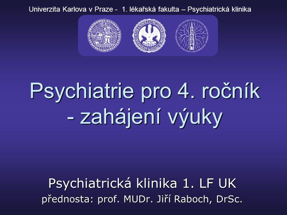 Psychiatrie pro 4. ročník - zahájení výuky Psychiatrická klinika 1. LF UK přednosta: prof. MUDr. Jiří Raboch, DrSc. Univerzita Karlova v Praze - 1. lé