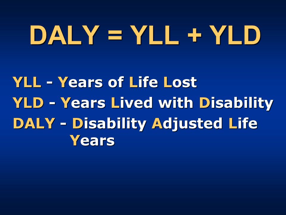 DALY = YLL + YLD YLL - Years of Life Lost YLD - Years Lived with Disability DALY - Disability Adjusted Life Years