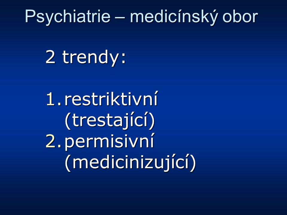 Psychiatrie – medicínský obor 2 trendy: 1.restriktivní (trestající) 2.permisivní (medicinizující)