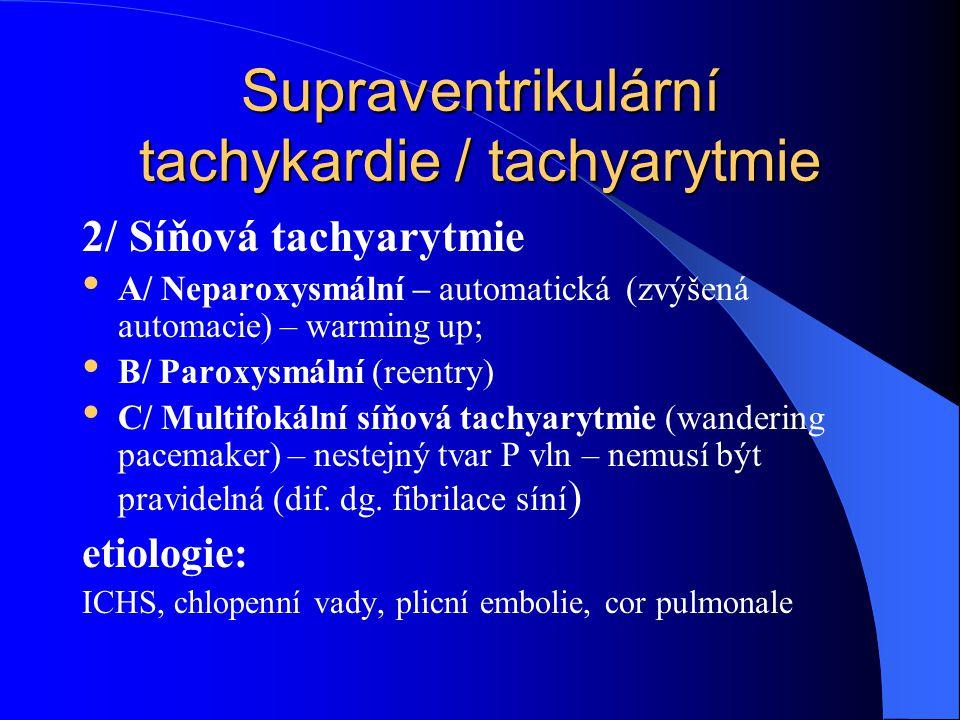 Supraventrikulární tachykardie / tachyarytmie 2/ Síňová tachyarytmie A/ Neparoxysmální – automatická (zvýšená automacie) – warming up; B/ Paroxysmální (reentry) C/ Multifokální síňová tachyarytmie (wandering pacemaker) – nestejný tvar P vln – nemusí být pravidelná (dif.