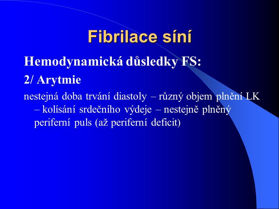 Fibrilace síní Hemodynamická důsledky FS: 2/ Arytmie nestejná doba trvání diastoly – různý objem plnění LK – kolísání srdečního výdeje – nestejně plněný periferní puls (až periferní deficit )