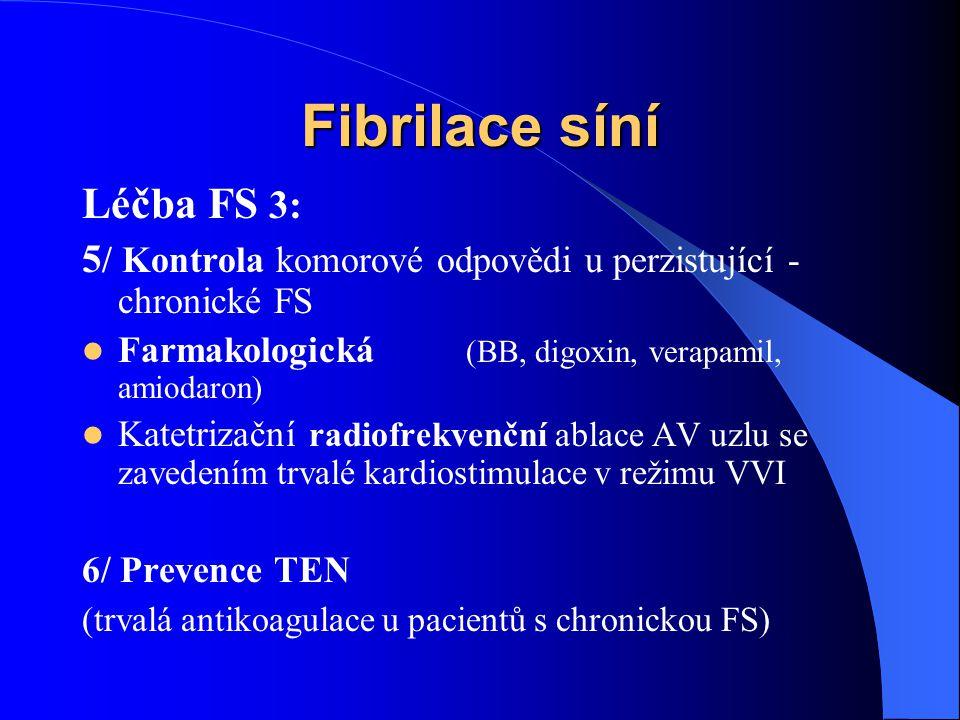 Fibrilace síní Léčba FS 3: 5 / Kontrola komorové odpovědi u perzistující - chronické FS Farmakologická (BB, digoxin, verapamil, amiodaron) Katetrizační radiofrekvenční ablace AV uzlu se zavedením trvalé kardiostimulace v režimu VVI 6/ Prevence TEN (trvalá antikoagulace u pacientů s chronickou FS)
