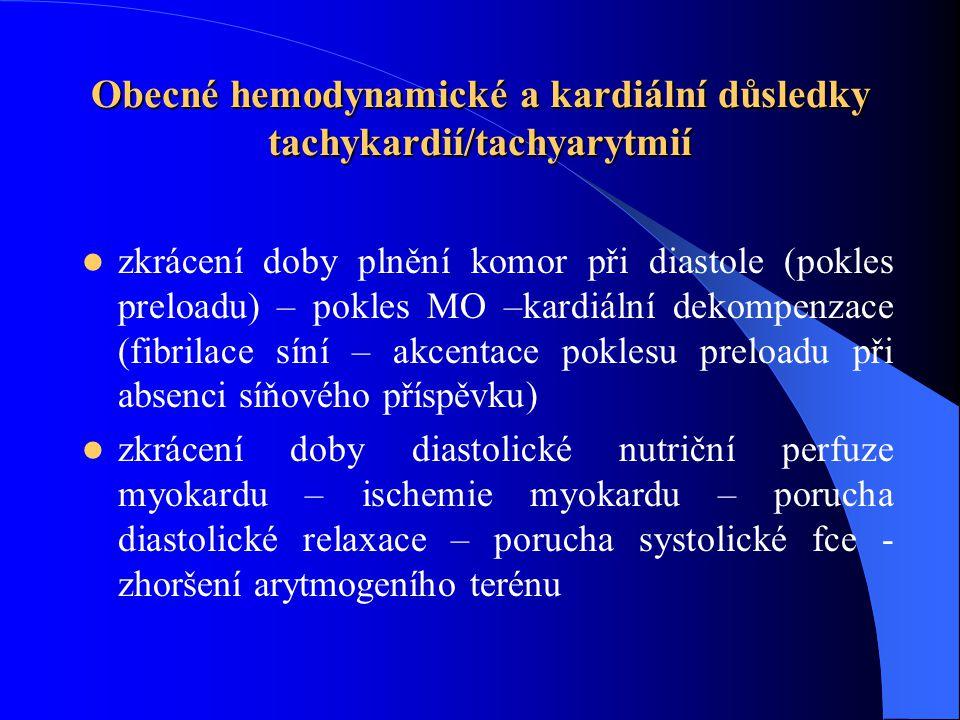 Obecné hemodynamické a kardiální důsledky tachykardií/tachyarytmií zkrácení doby plnění komor při diastole (pokles preloadu) – pokles MO –kardiální dekompenzace (fibrilace síní – akcentace poklesu preloadu při absenci síňového příspěvku) zkrácení doby diastolické nutriční perfuze myokardu – ischemie myokardu – porucha diastolické relaxace – porucha systolické fce - zhoršení arytmogeního terénu