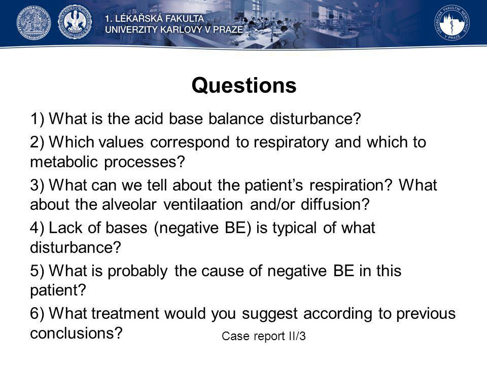 Questions 1) What is the acid base balance disturbance? 2) Which values correspond to respiratory and which to metabolic processes? 3) What can we tel