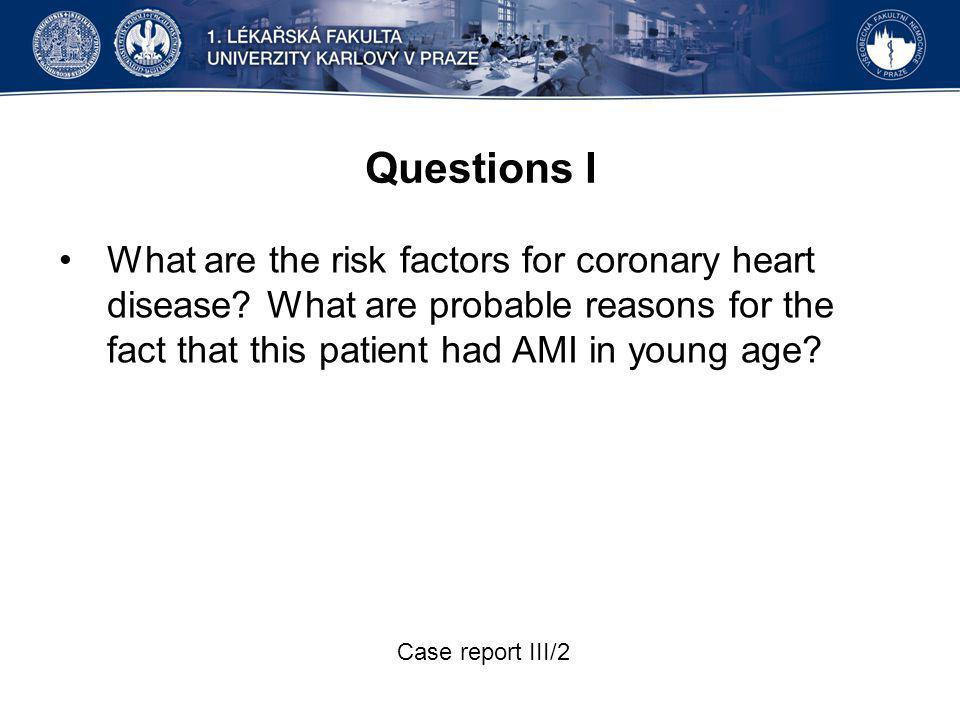 Questions I What are the risk factors for coronary heart disease? What are probable reasons for the fact that this patient had AMI in young age? Case