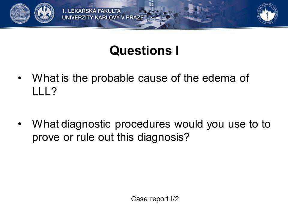 Questions I What is the probable cause of the edema of LLL? What diagnostic procedures would you use to to prove or rule out this diagnosis? Case repo