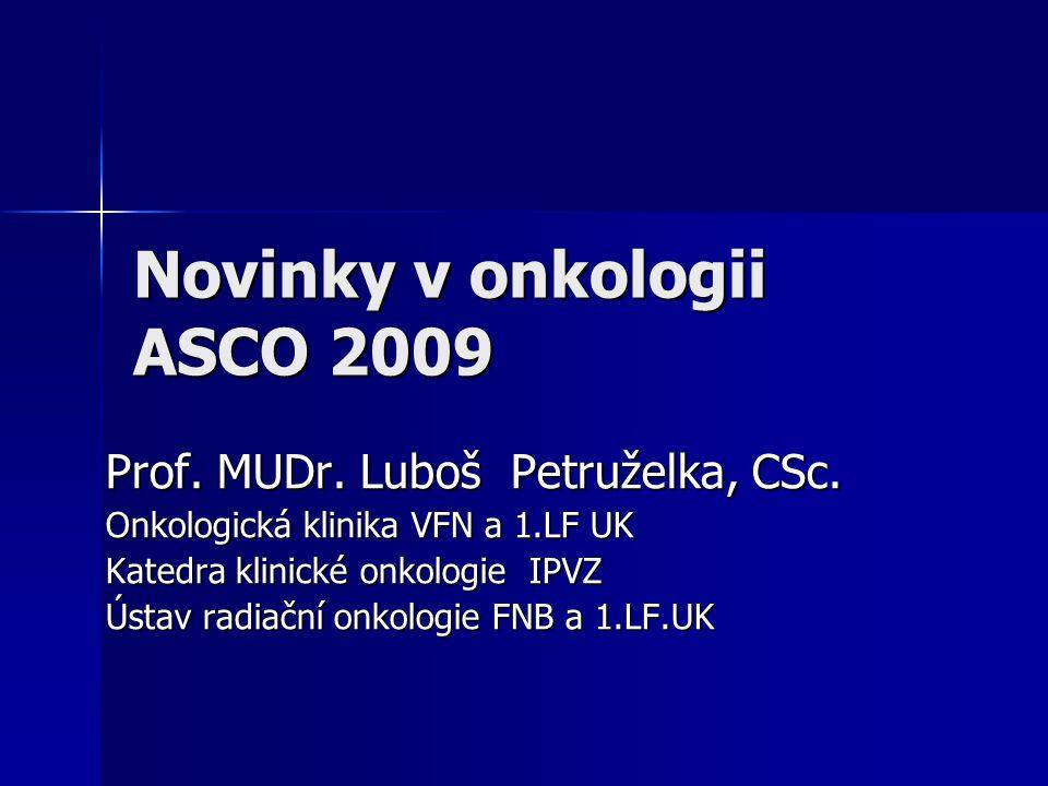 Novinky v onkologii ASCO 2009 Prof. MUDr. Luboš Petruželka, CSc. Onkologická klinika VFN a 1.LF UK Katedra klinické onkologie IPVZ Ústav radiační onko