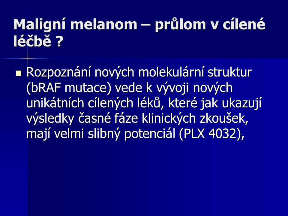 Maligní melanom – průlom v cílené léčbě ? Rozpoznání nových molekulární struktur (bRAF mutace) vede k vývoji nových unikátních cílených léků, které ja