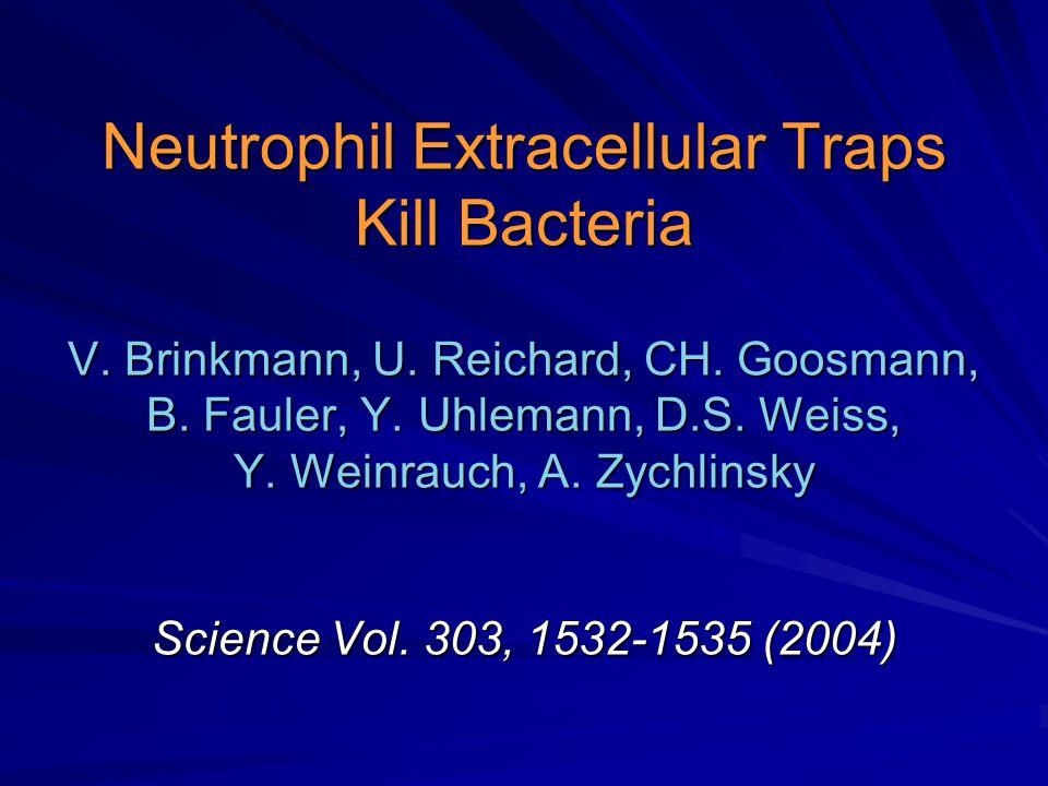 Neutrophil Extracellular Traps Kill Bacteria V. Brinkmann, U. Reichard, CH. Goosmann, B. Fauler, Y. Uhlemann, D.S. Weiss, Y. Weinrauch, A. Zychlinsky