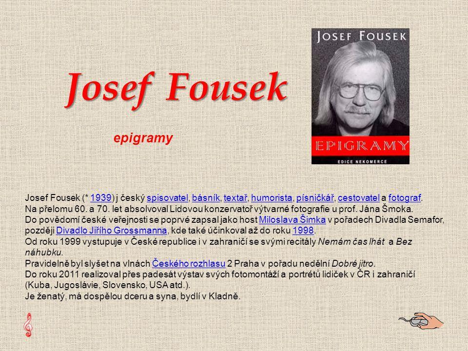 Josef Fousek (* 1939) j český spisovatel, básník, textař, humorista, písničkář, cestovatel a fotograf.1939spisovatelbásníktextařhumoristapísničkářcestovatelfotograf Na přelomu 60.