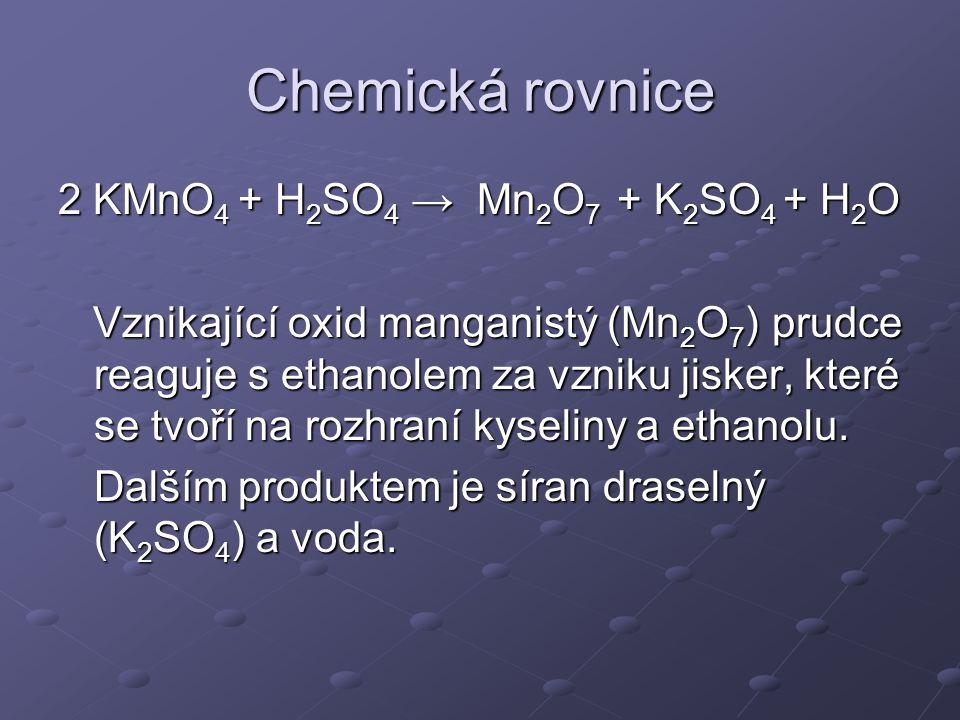 Chemická rovnice 2 KMnO 4 + H 2 SO 4 → Mn 2 O 7 + K 2 SO 4 + H 2 O Vznikající oxid manganistý (Mn 2 O 7 ) prudce reaguje s ethanolem za vzniku jisker,