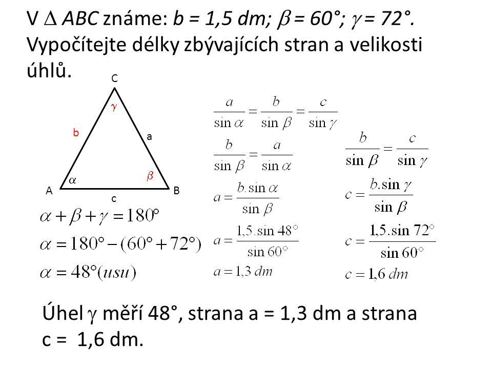 V  ABC známe: b = 1,5 dm;  = 60°;  = 72°. Vypočítejte délky zbývajících stran a velikosti úhlů.