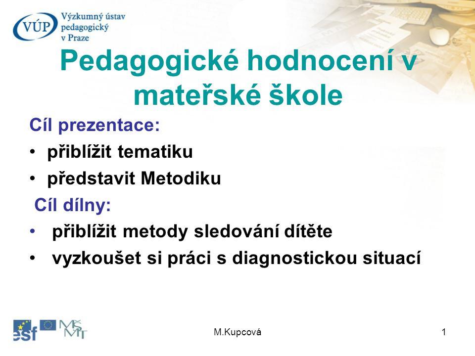 M.Kupcová1 Pedagogické hodnocení v mateřské škole Cíl prezentace: přiblížit tematiku představit Metodiku Cíl dílny: přiblížit metody sledování dítěte