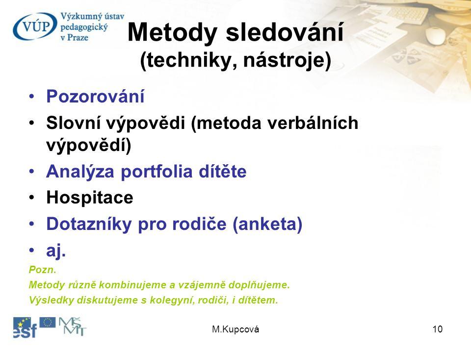 M.Kupcová10 Metody sledování (techniky, nástroje) Pozorování Slovní výpovědi (metoda verbálních výpovědí) Analýza portfolia dítěte Hospitace Dotazníky