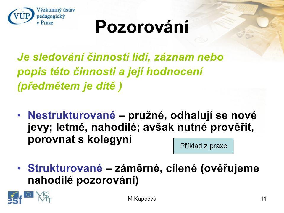M.Kupcová11 Pozorování Je sledování činnosti lidí, záznam nebo popis této činnosti a její hodnocení (předmětem je dítě ) Nestrukturované – pružné, odh