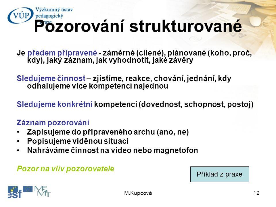 M.Kupcová12 Pozorování strukturované Je předem připravené - záměrné (cílené), plánované (koho, proč, kdy), jaký záznam, jak vyhodnotit, jaké závěry Sl