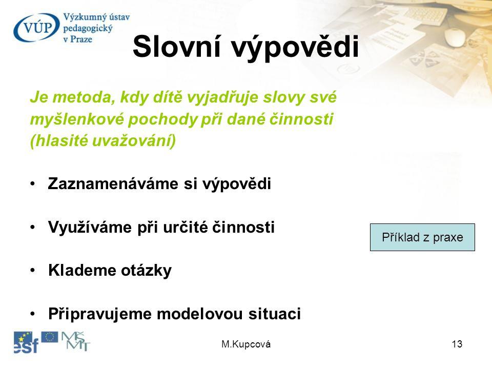 M.Kupcová13 Slovní výpovědi Je metoda, kdy dítě vyjadřuje slovy své myšlenkové pochody při dané činnosti (hlasité uvažování) Zaznamenáváme si výpovědi