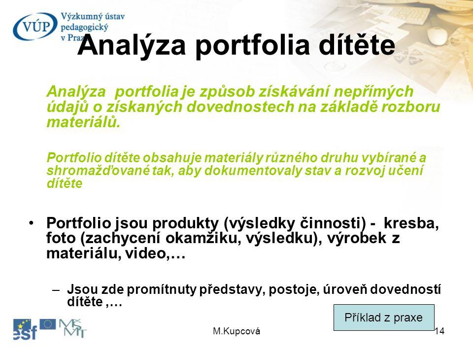 M.Kupcová14 Analýza portfolia dítěte Analýza portfolia je způsob získávání nepřímých údajů o získaných dovednostech na základě rozboru materiálů. Port