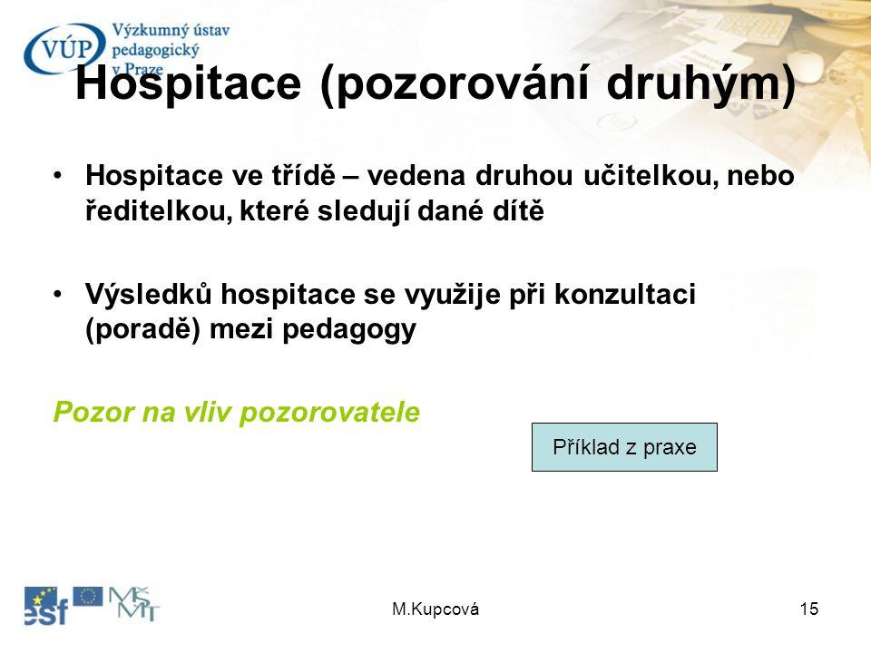 M.Kupcová15 Hospitace (pozorování druhým) Hospitace ve třídě – vedena druhou učitelkou, nebo ředitelkou, které sledují dané dítě Výsledků hospitace se