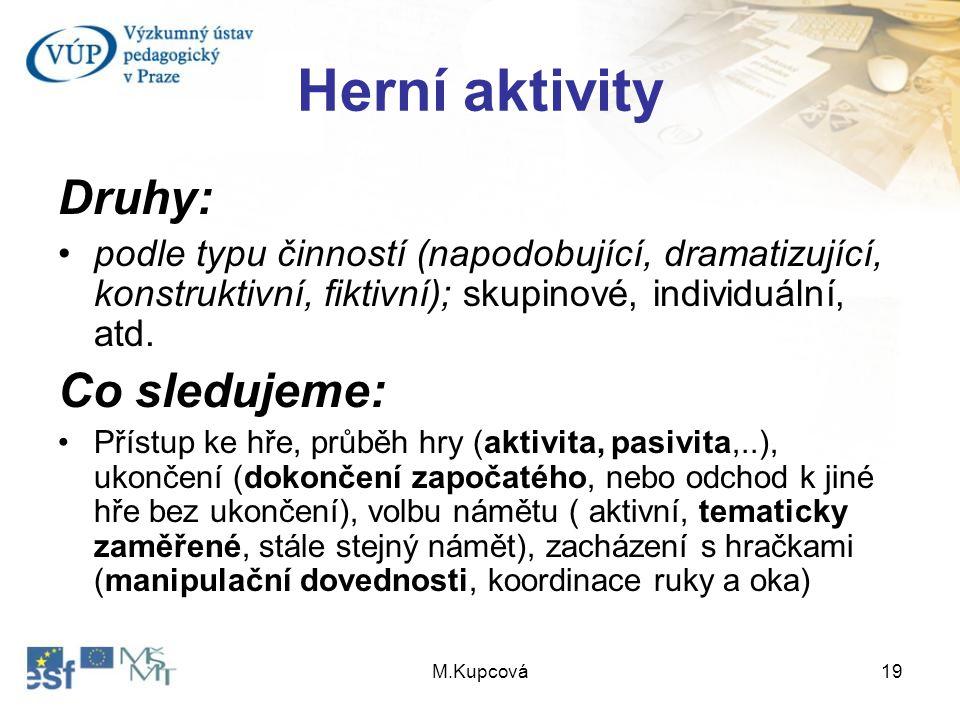 M.Kupcová19 Herní aktivity Druhy: podle typu činností (napodobující, dramatizující, konstruktivní, fiktivní); skupinové, individuální, atd. Co sleduje