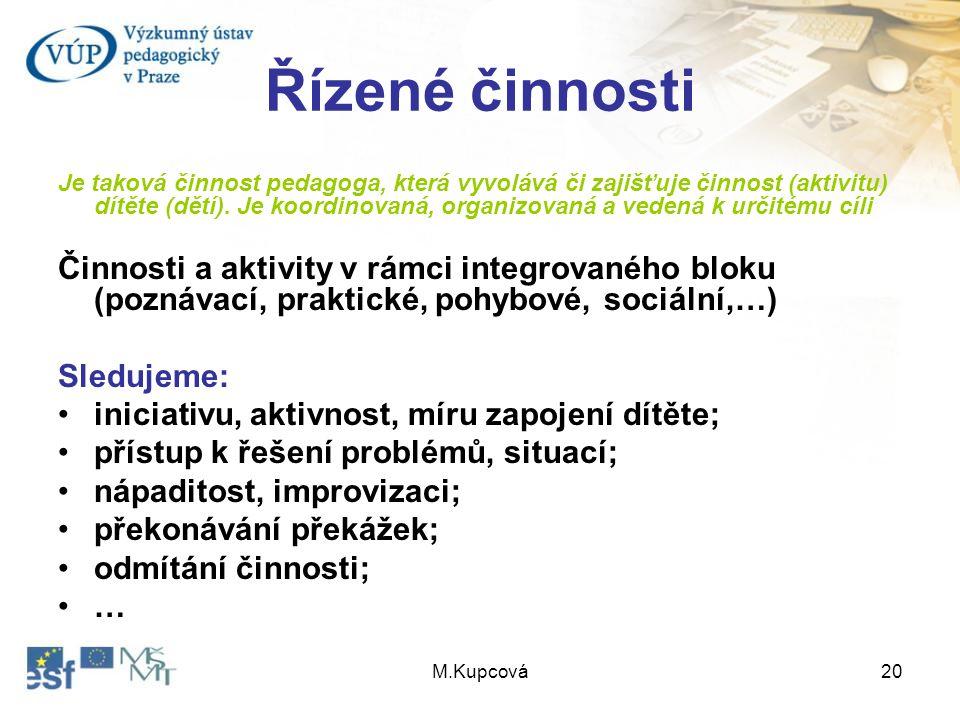 M.Kupcová20 Řízené činnosti Je taková činnost pedagoga, která vyvolává či zajišťuje činnost (aktivitu) dítěte (dětí). Je koordinovaná, organizovaná a