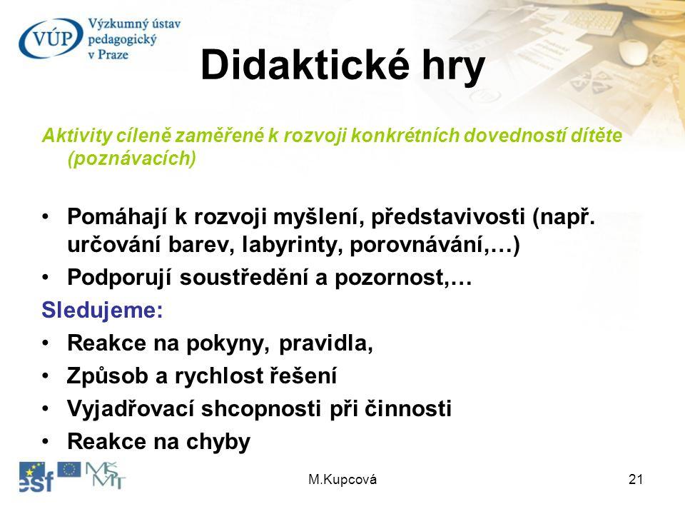 M.Kupcová21 Didaktické hry Aktivity cíleně zaměřené k rozvoji konkrétních dovedností dítěte (poznávacích) Pomáhají k rozvoji myšlení, představivosti (