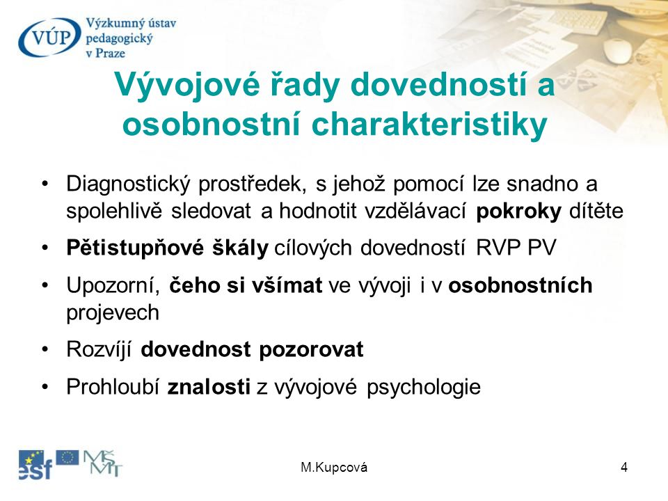 M.Kupcová4 Vývojové řady dovedností a osobnostní charakteristiky Diagnostický prostředek, s jehož pomocí lze snadno a spolehlivě sledovat a hodnotit v