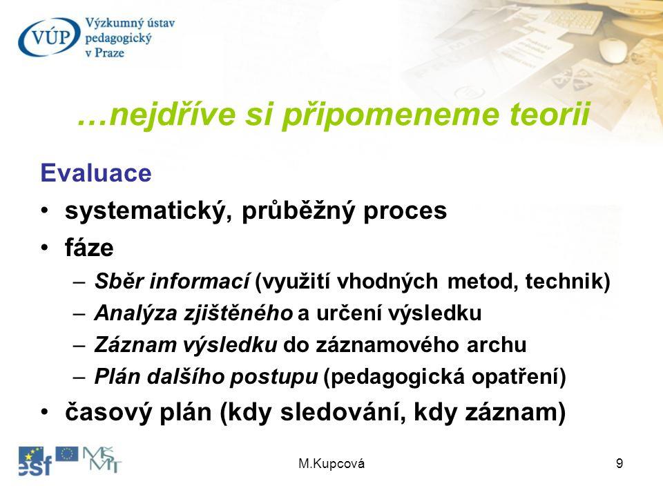 M.Kupcová9 …nejdříve si připomeneme teorii Evaluace systematický, průběžný proces fáze –Sběr informací (využití vhodných metod, technik) –Analýza zjiš