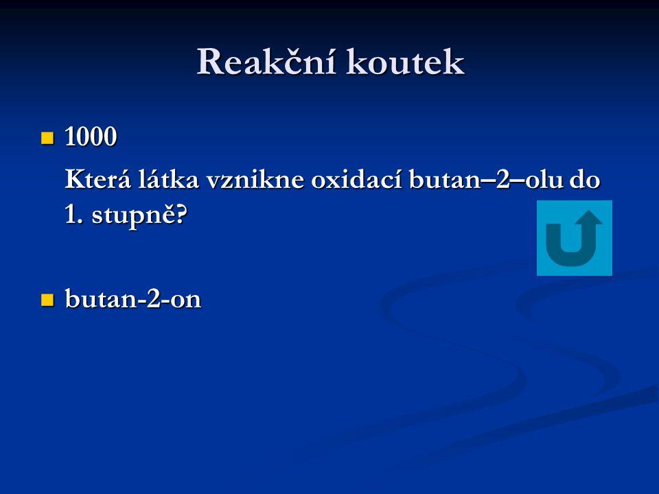 Reakční koutek 1000 1000 Která látka vznikne oxidací butan–2–olu do 1. stupně? butan-2-on butan-2-on