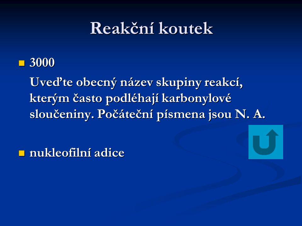 Reakční koutek 3000 3000 Uveďte obecný název skupiny reakcí, kterým často podléhají karbonylové sloučeniny. Počáteční písmena jsou N. A. nukleofilní a