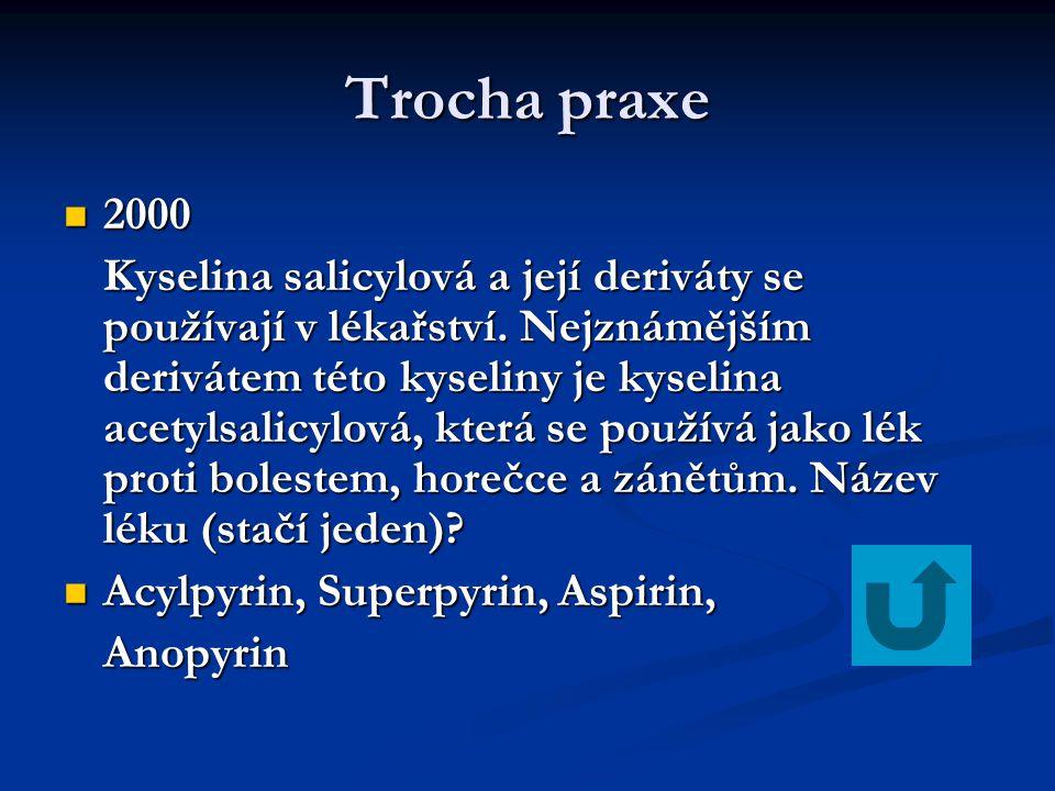 Trocha praxe 2000 2000 Kyselina salicylová a její deriváty se používají v lékařství. Nejznámějším derivátem této kyseliny je kyselina acetylsalicylová