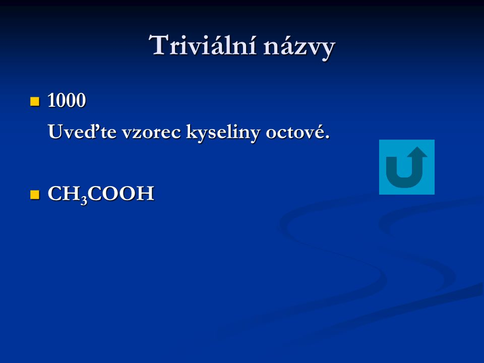 Triviální názvy 1000 1000 Uveďte vzorec kyseliny octové. CH 3 COOH CH 3 COOH