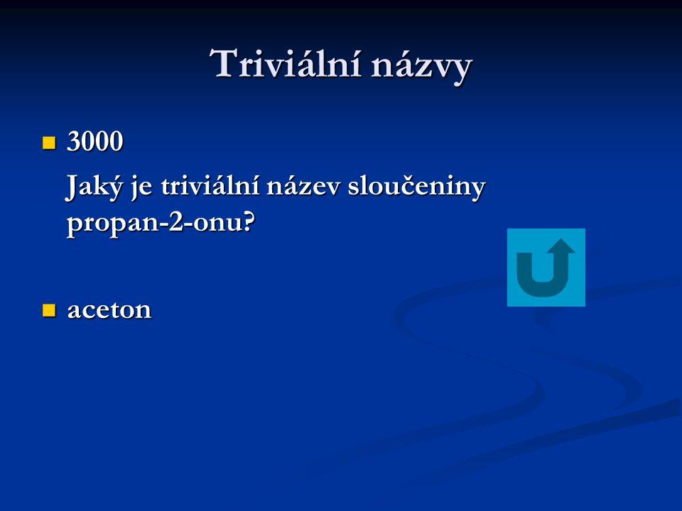 Triviální názvy 3000 3000 Jaký je triviální název sloučeniny propan-2-onu? aceton aceton