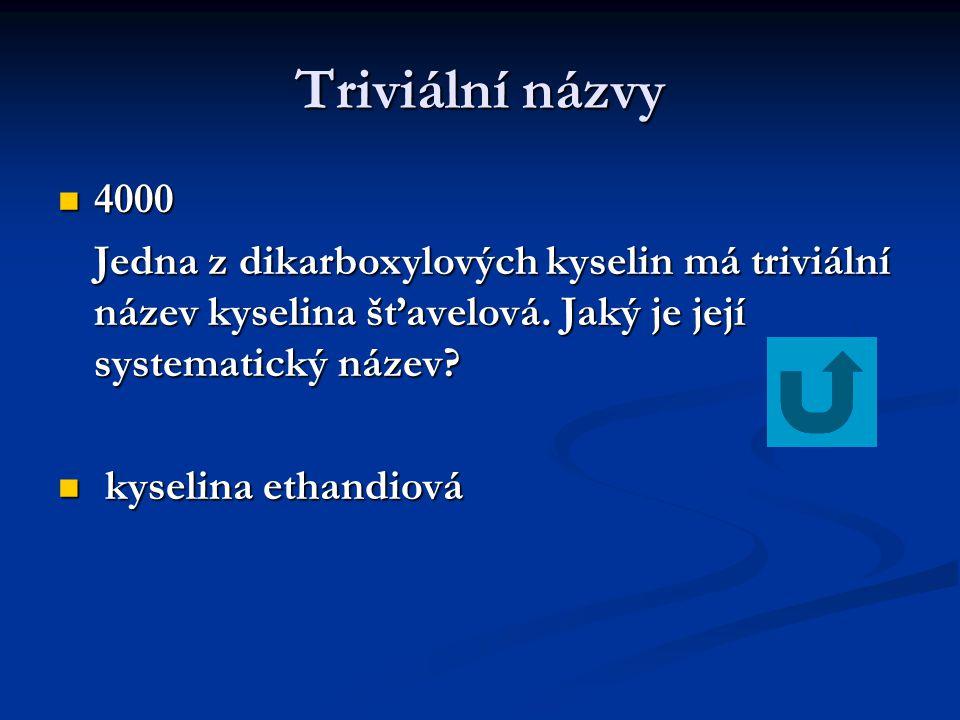 Triviální názvy 4000 4000 Jedna z dikarboxylových kyselin má triviální název kyselina šťavelová.