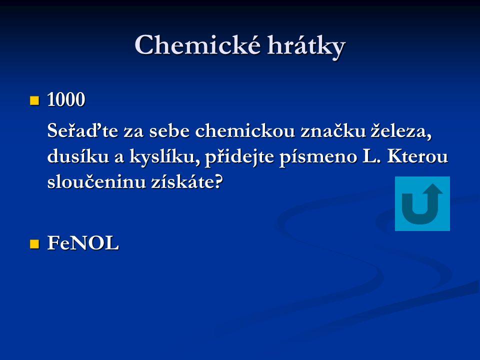 Chemické hrátky 1000 1000 Seřaďte za sebe chemickou značku železa, dusíku a kyslíku, přidejte písmeno L. Kterou sloučeninu získáte? FeNOL FeNOL