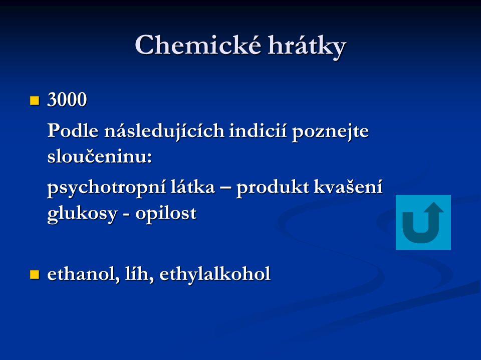 Chemické hrátky 3000 3000 Podle následujících indicií poznejte sloučeninu: psychotropní látka – produkt kvašení glukosy - opilost ethanol, líh, ethylalkohol ethanol, líh, ethylalkohol