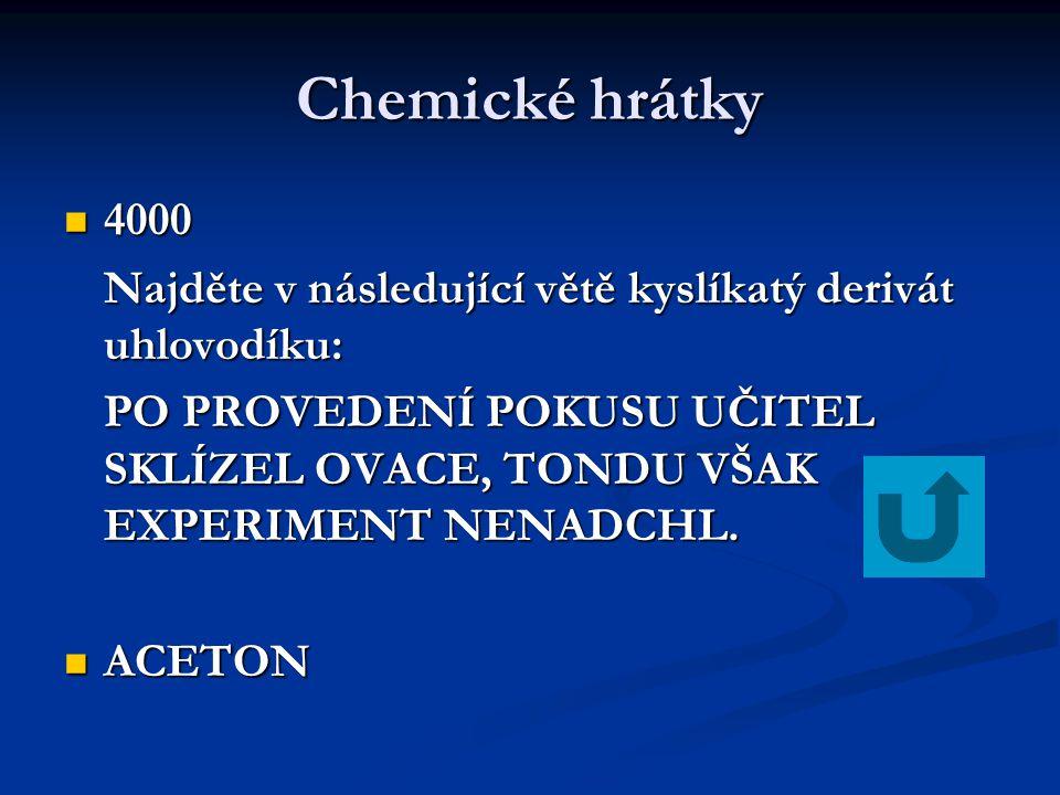 Chemické hrátky 4000 4000 Najděte v následující větě kyslíkatý derivát uhlovodíku: PO PROVEDENÍ POKUSU UČITEL SKLÍZEL OVACE, TONDU VŠAK EXPERIMENT NEN