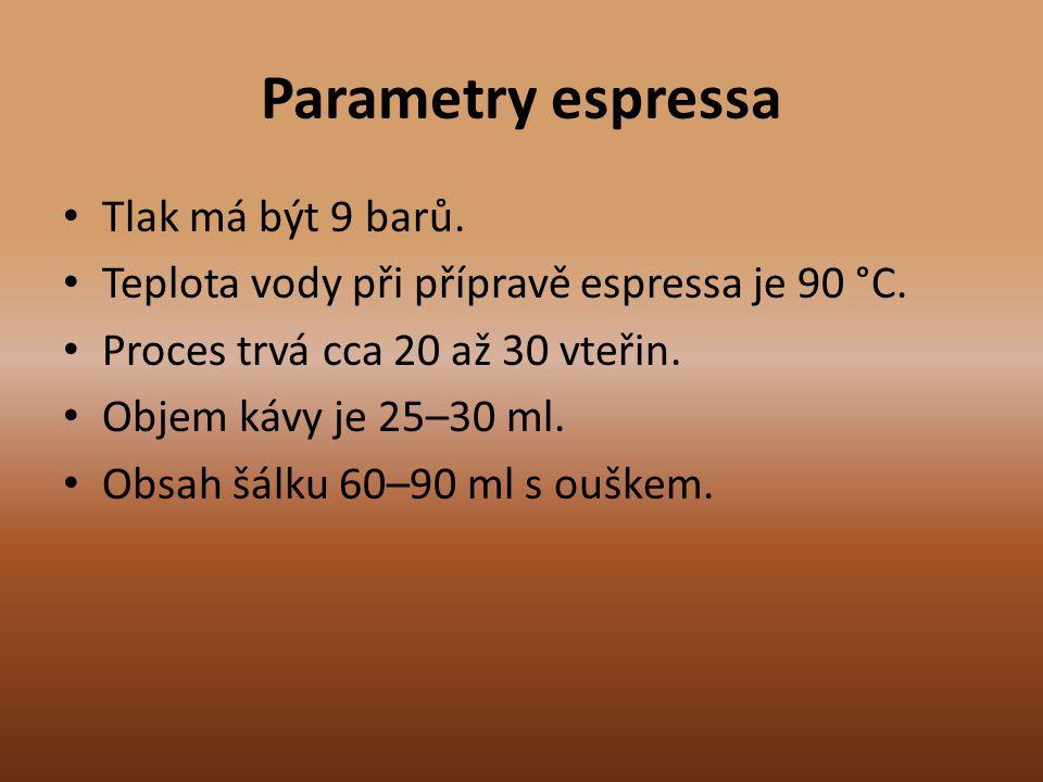 Parametry espressa Tlak má být 9 barů. Teplota vody při přípravě espressa je 90 °C. Proces trvá cca 20 až 30 vteřin. Objem kávy je 25–30 ml. Obsah šál
