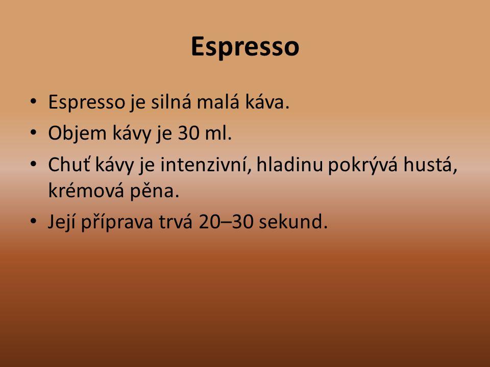 Espresso Espresso je silná malá káva. Objem kávy je 30 ml. Chuť kávy je intenzivní, hladinu pokrývá hustá, krémová pěna. Její příprava trvá 20–30 seku
