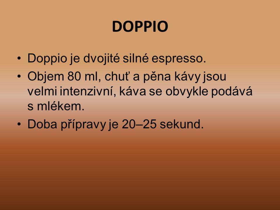 DOPPIO Doppio je dvojité silné espresso. Objem 80 ml, chuť a pěna kávy jsou velmi intenzivní, káva se obvykle podává s mlékem. Doba přípravy je 20–25