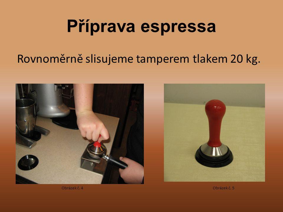Příprava espressa Rovnoměrně slisujeme tamperem tlakem 20 kg. Obrázek č. 4Obrázek č. 5