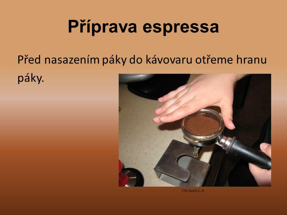 Příprava espressa Před nasazením páky do kávovaru otřeme hranu páky. Obrázek č. 6