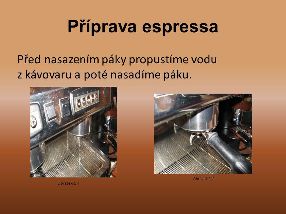 Příprava espressa Před nasazením páky propustíme vodu z kávovaru a poté nasadíme páku. Obrázek č. 7 Obrázek č. 8
