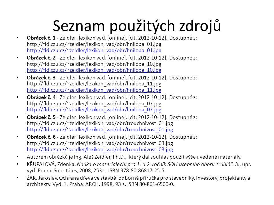 Seznam použitých zdrojů Obrázek č. 1 - Zeidler: lexikon vad. [online]. [cit. 2012-10-12]. Dostupné z: http://fld.czu.cz/~zeidler/lexikon_vad/obr/hnilo