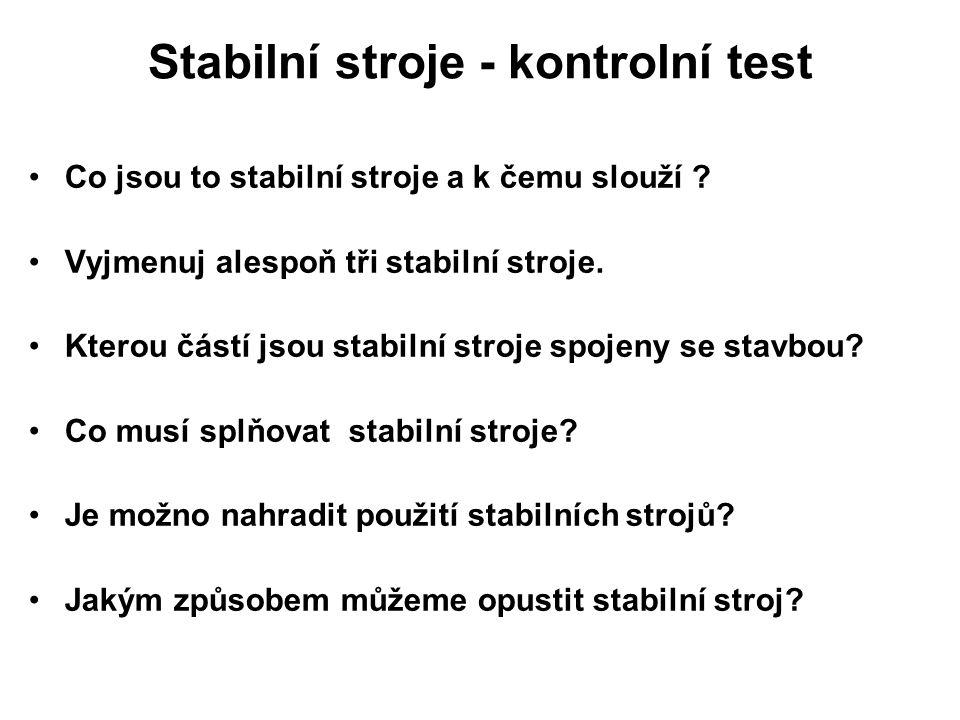 Stabilní stroje - kontrolní test Co jsou to stabilní stroje a k čemu slouží ? Vyjmenuj alespoň tři stabilní stroje. Kterou částí jsou stabilní stroje